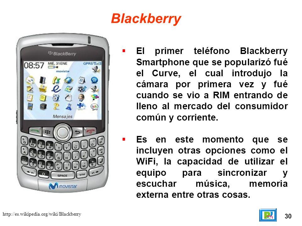 30 http://es.wikipedia.org/wiki/Blackberry Blackberry El primer teléfono Blackberry Smartphone que se popularizó fué el Curve, el cual introdujo la cámara por primera vez y fué cuando se vio a RIM entrando de lleno al mercado del consumidor común y corriente.