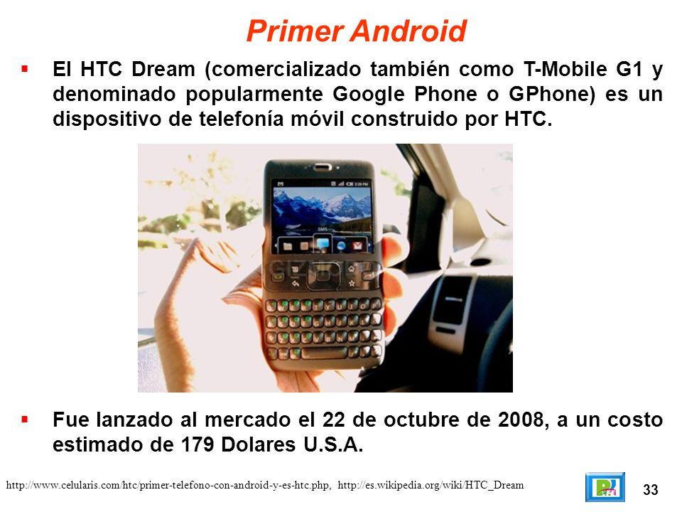 33 http://www.celularis.com/htc/primer-telefono-con-android-y-es-htc.php, http://es.wikipedia.org/wiki/HTC_Dream Primer Android El HTC Dream (comercializado también como T-Mobile G1 y denominado popularmente Google Phone o GPhone) es un dispositivo de telefonía móvil construido por HTC.