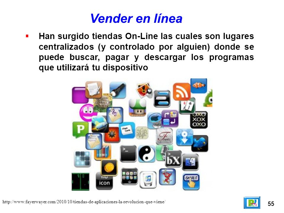 55 Vender en línea Han surgido tiendas On-Line las cuales son lugares centralizados (y controlado por alguien) donde se puede buscar, pagar y descargar los programas que utilizará tu dispositivo http://www.fayerwayer.com/2010/10/tiendas-de-aplicaciones-la-revolucion-que-viene/