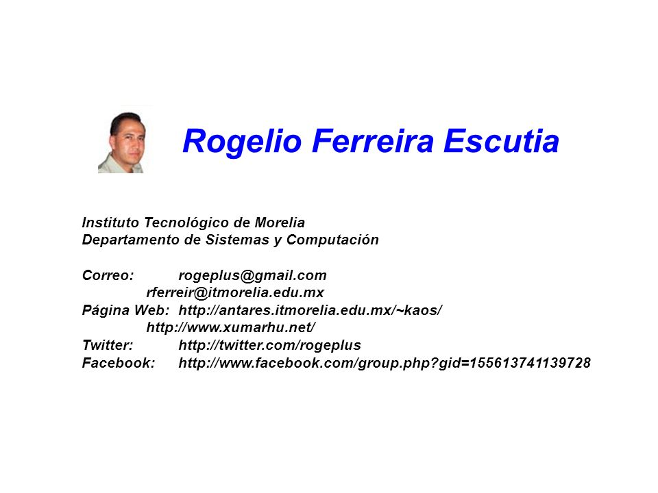 Rogelio Ferreira Escutia Instituto Tecnológico de Morelia Departamento de Sistemas y Computación Correo:rogeplus@gmail.com rferreir@itmorelia.edu.mx Página Web:http://antares.itmorelia.edu.mx/~kaos/ http://www.xumarhu.net/ Twitter:http://twitter.com/rogeplus Facebook:http://www.facebook.com/group.php gid=155613741139728