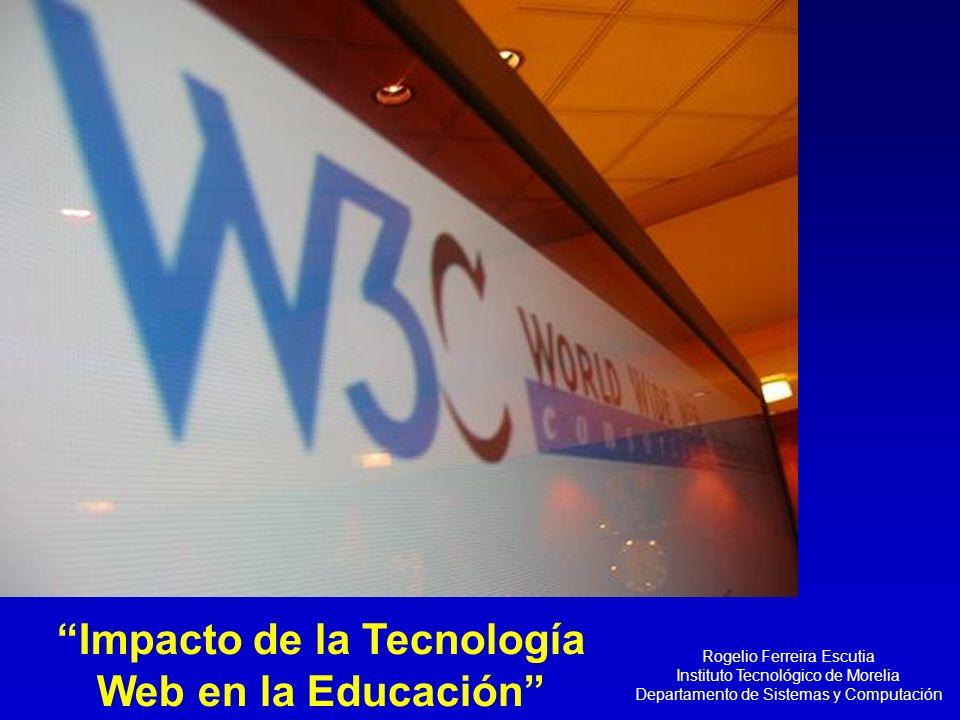 Rogelio Ferreira Escutia Instituto Tecnológico de Morelia Departamento de Sistemas y Computación Impacto de la Tecnología Web en la Educación