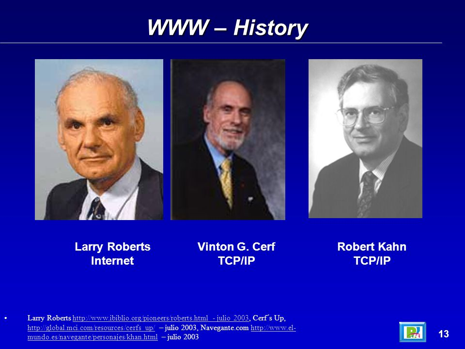 WWW – History 13 Larry Roberts http://www.ibiblio.org/pioneers/roberts.html - julio 2003, Cerf´s Up, http://global.mci.com/resources/cerfs_up/ – julio 2003, Navegante.com http://www.el- mundo.es/navegante/personajes/khan.html – julio 2003http://www.ibiblio.org/pioneers/roberts.html - julio 2003 http://global.mci.com/resources/cerfs_up/http://www.el- mundo.es/navegante/personajes/khan.html Larry Roberts Internet Vinton G.
