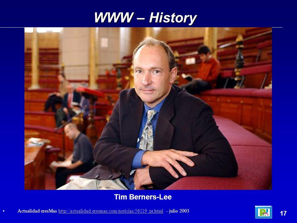 WWW – History 17 Actualidad eresMas http://actualidad.eresmas.com/noticias/56119_pr.html - julio 2003http://actualidad.eresmas.com/noticias/56119_pr.html Tim Berners-Lee