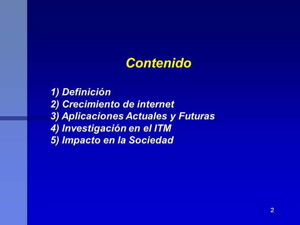 2 Contenido 1) Definición 2) Crecimiento de internet 3) Aplicaciones Actuales y Futuras 4) Investigación en el ITM 5) Impacto en la Sociedad