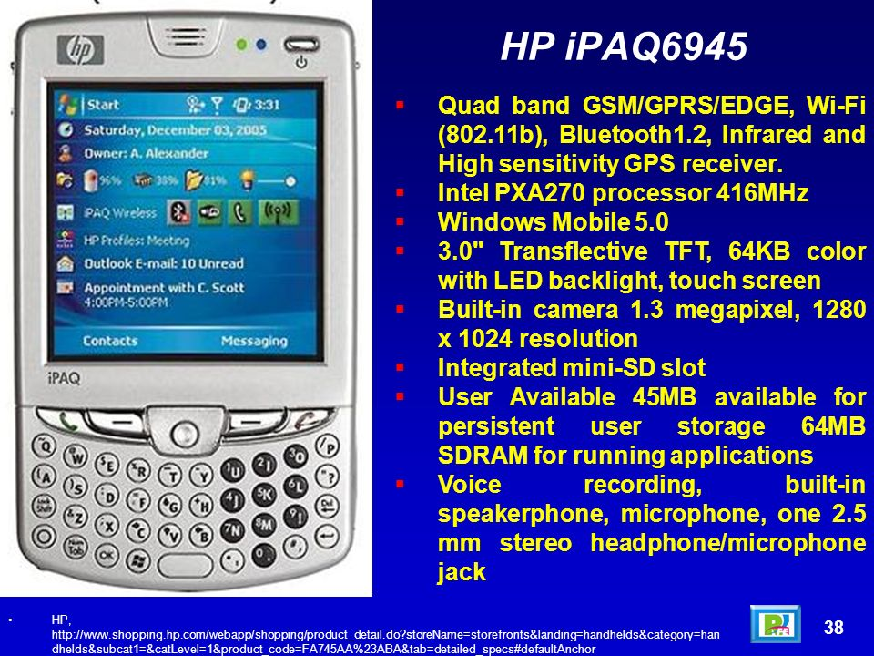 38 HP, http://www.shopping.hp.com/webapp/shopping/product_detail.do storeName=storefronts&landing=handhelds&category=han dhelds&subcat1=&catLevel=1&product_code=FA745AA%23ABA&tab=detailed_specs#defaultAnchor Quad band GSM/GPRS/EDGE, Wi-Fi (802.11b), Bluetooth1.2, Infrared and High sensitivity GPS receiver.