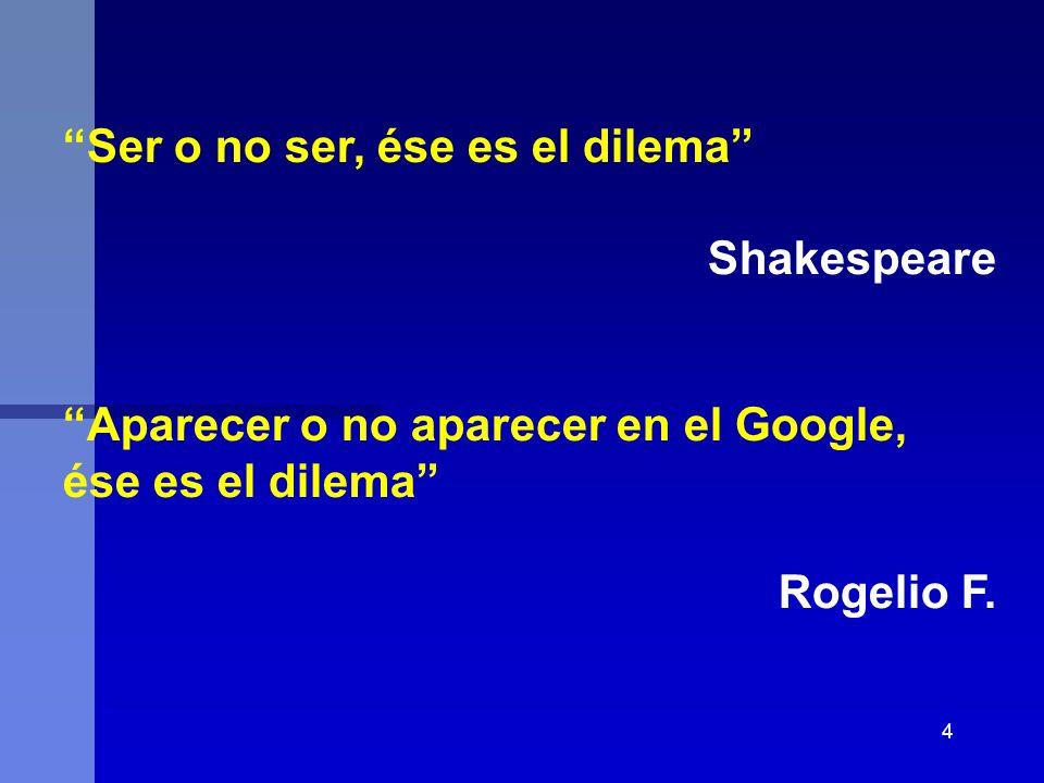 4 Ser o no ser, ése es el dilema Shakespeare Aparecer o no aparecer en el Google, ése es el dilema Rogelio F.