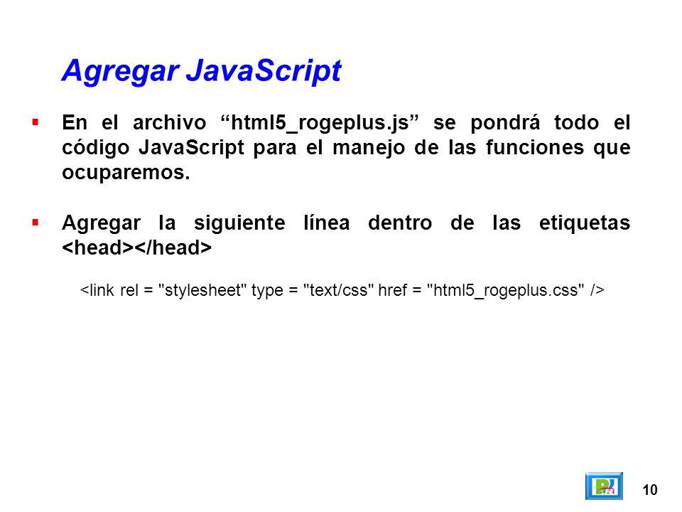 10 Agregar JavaScript En el archivo html5_rogeplus.js se pondrá todo el código JavaScript para el manejo de las funciones que ocuparemos. Agregar la s