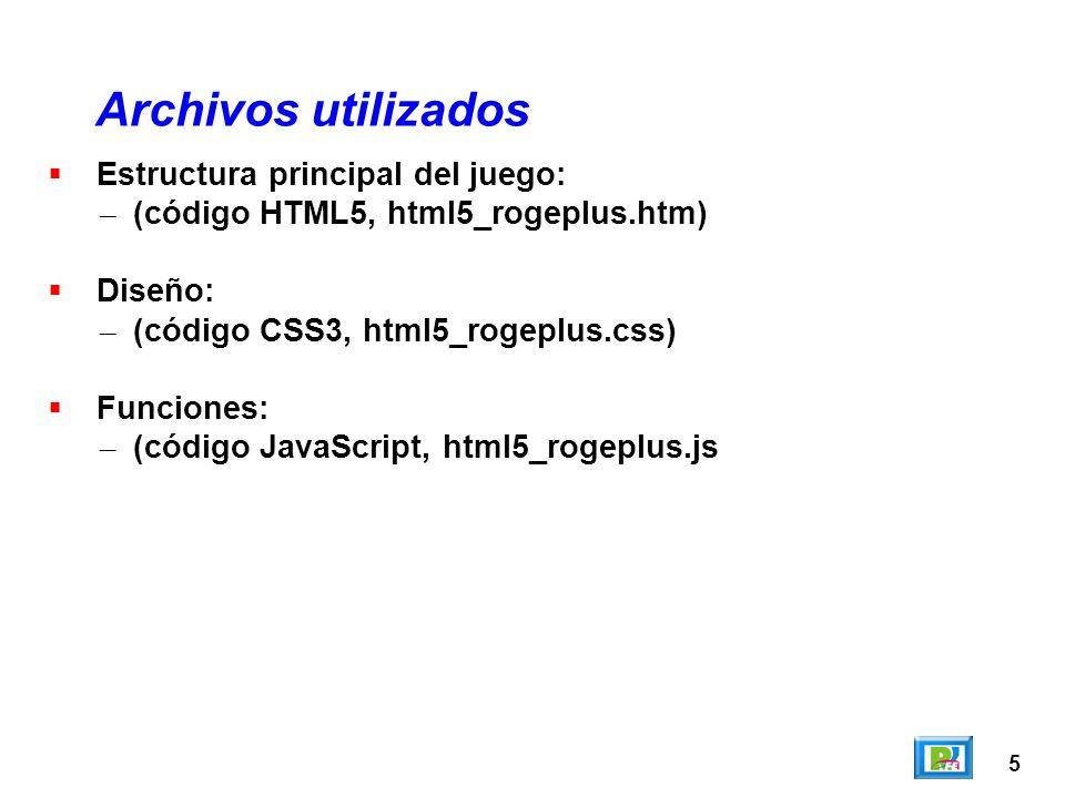 5 Estructura principal del juego: – (código HTML5, html5_rogeplus.htm) Diseño: – (código CSS3, html5_rogeplus.css) Funciones: – (código JavaScript, ht