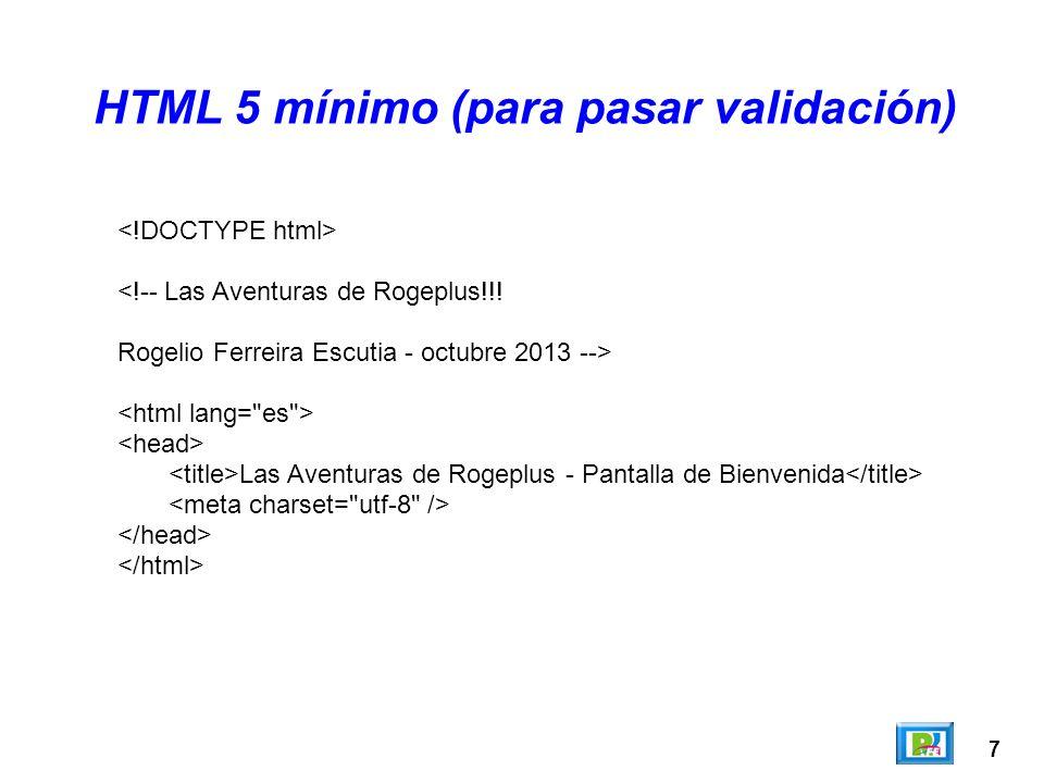7 HTML 5 mínimo (para pasar validación) <!-- Las Aventuras de Rogeplus!!! Rogelio Ferreira Escutia - octubre 2013 --> Las Aventuras de Rogeplus - Pant