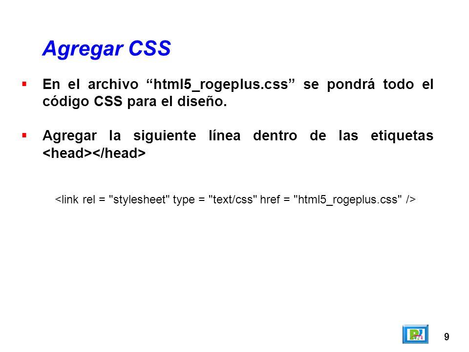 9 Agregar CSS En el archivo html5_rogeplus.css se pondrá todo el código CSS para el diseño. Agregar la siguiente línea dentro de las etiquetas
