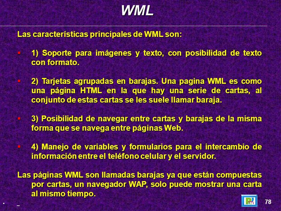 WML (Wireless Markup Language) utilizado para escribir las páginas que se visualizan en los teléfonos móviles es una aplicación XML. WML (Wireless Mar