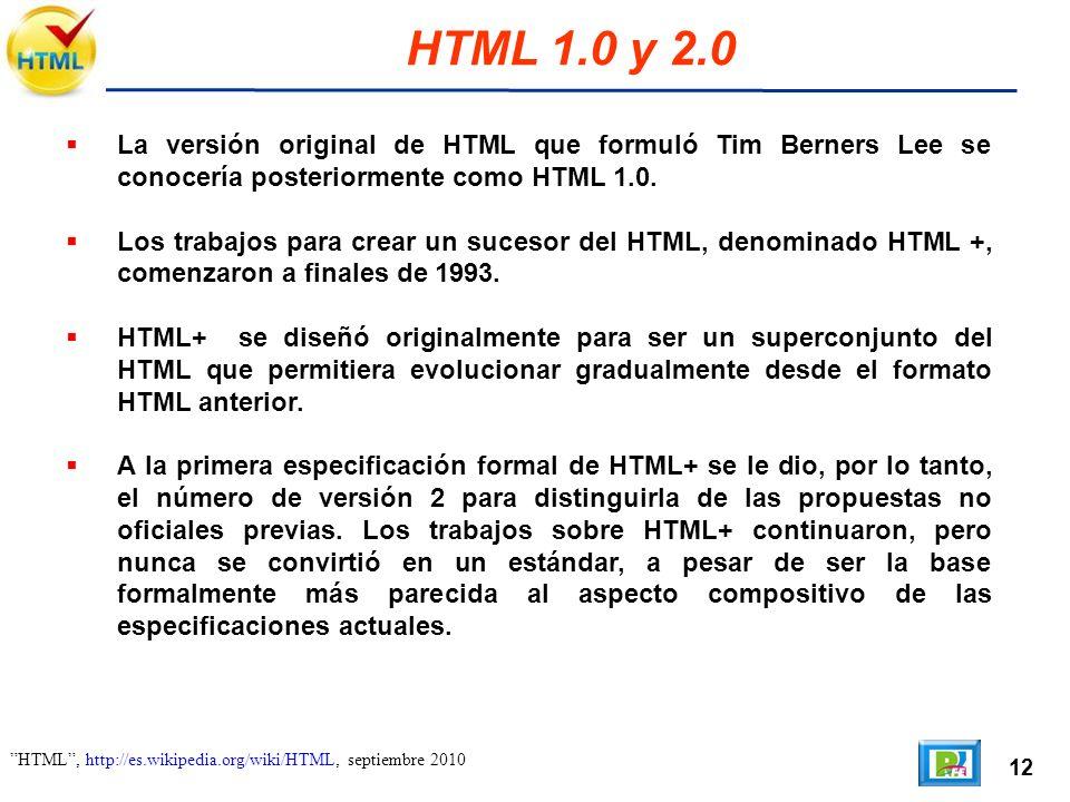 12 HTML, http://es.wikipedia.org/wiki/HTML, septiembre 2010 HTML 1.0 y 2.0 La versión original de HTML que formuló Tim Berners Lee se conocería posteriormente como HTML 1.0.