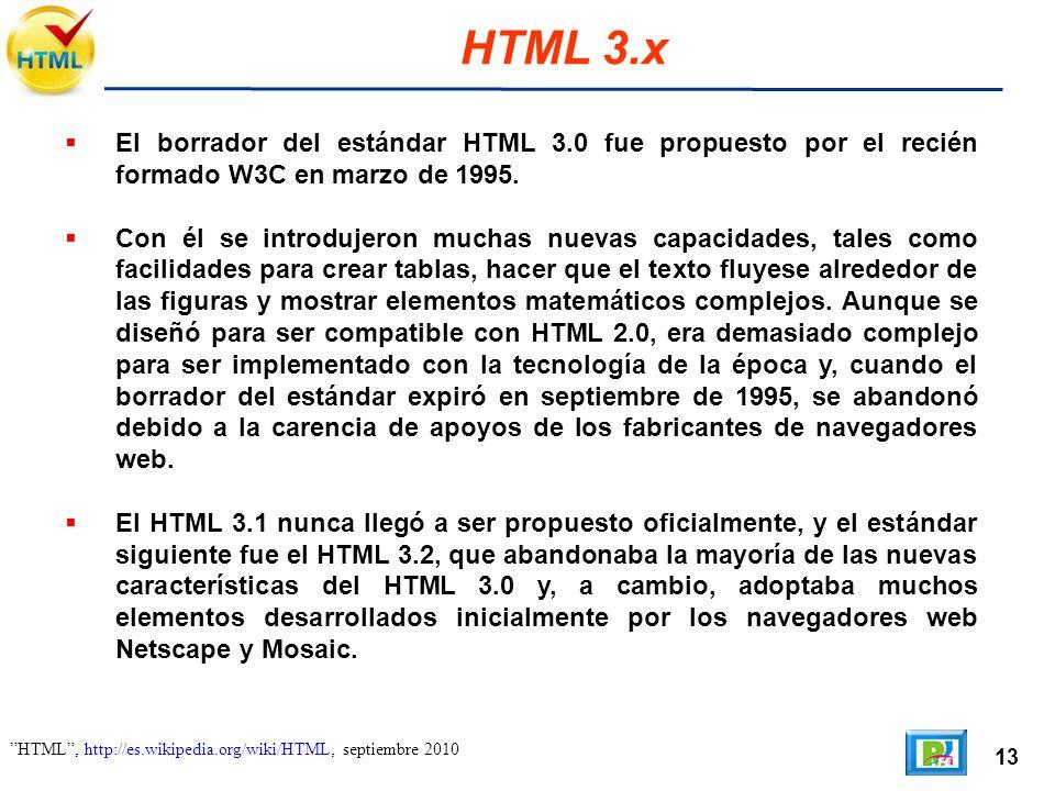 13 HTML, http://es.wikipedia.org/wiki/HTML, septiembre 2010 HTML 3.x El borrador del estándar HTML 3.0 fue propuesto por el recién formado W3C en marzo de 1995.
