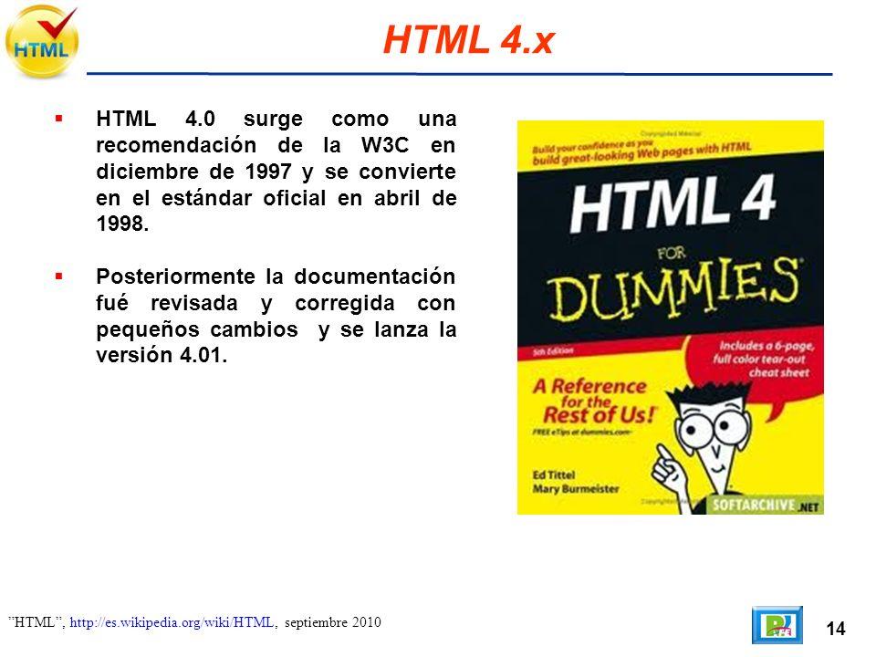 14 HTML, http://es.wikipedia.org/wiki/HTML, septiembre 2010 HTML 4.x HTML 4.0 surge como una recomendación de la W3C en diciembre de 1997 y se convierte en el estándar oficial en abril de 1998.