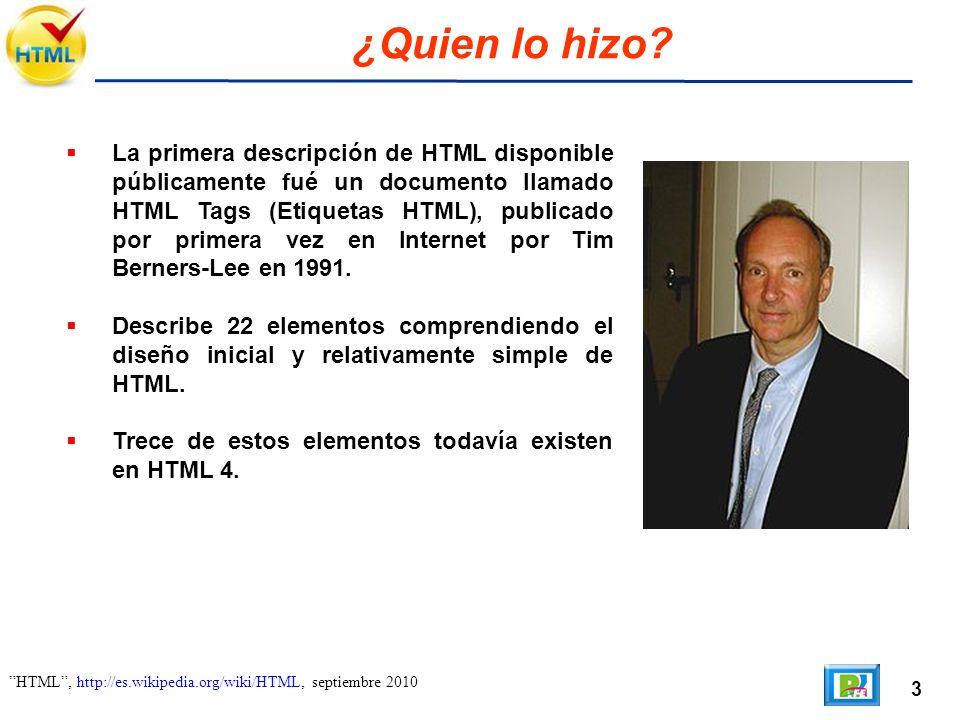 3 HTML, http://es.wikipedia.org/wiki/HTML, septiembre 2010 ¿Quien lo hizo? La primera descripción de HTML disponible públicamente fué un documento lla
