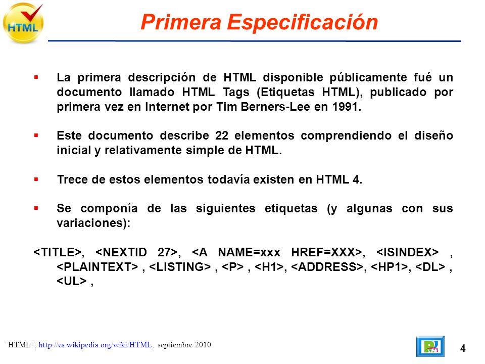 4 HTML, http://es.wikipedia.org/wiki/HTML, septiembre 2010 Primera Especificación La primera descripción de HTML disponible públicamente fué un documento llamado HTML Tags (Etiquetas HTML), publicado por primera vez en Internet por Tim Berners-Lee en 1991.