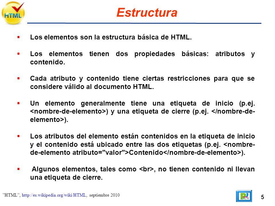 5 HTML, http://es.wikipedia.org/wiki/HTML, septiembre 2010 Estructura Los elementos son la estructura básica de HTML. Los elementos tienen dos propied