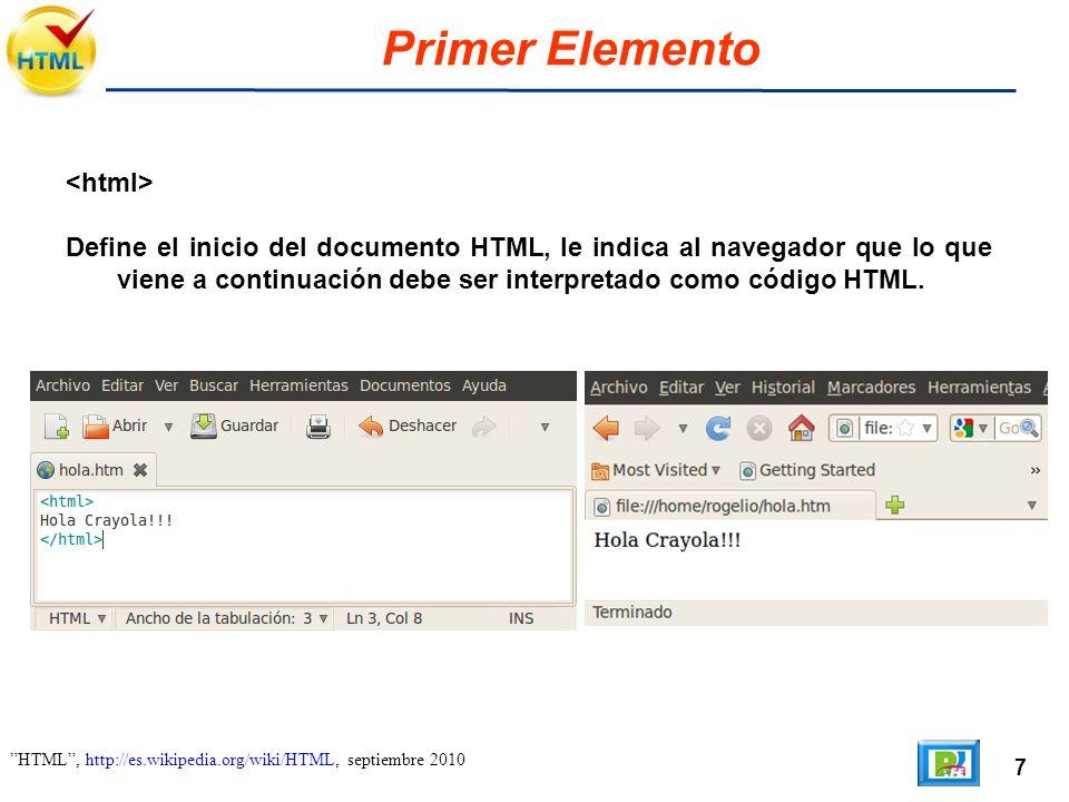 7 HTML, http://es.wikipedia.org/wiki/HTML, septiembre 2010 Primer Elemento Define el inicio del documento HTML, le indica al navegador que lo que viene a continuación debe ser interpretado como código HTML.
