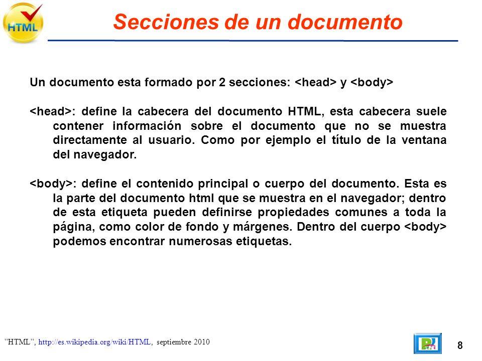 8 HTML, http://es.wikipedia.org/wiki/HTML, septiembre 2010 Secciones de un documento Un documento esta formado por 2 secciones: y : define la cabecera del documento HTML, esta cabecera suele contener información sobre el documento que no se muestra directamente al usuario.