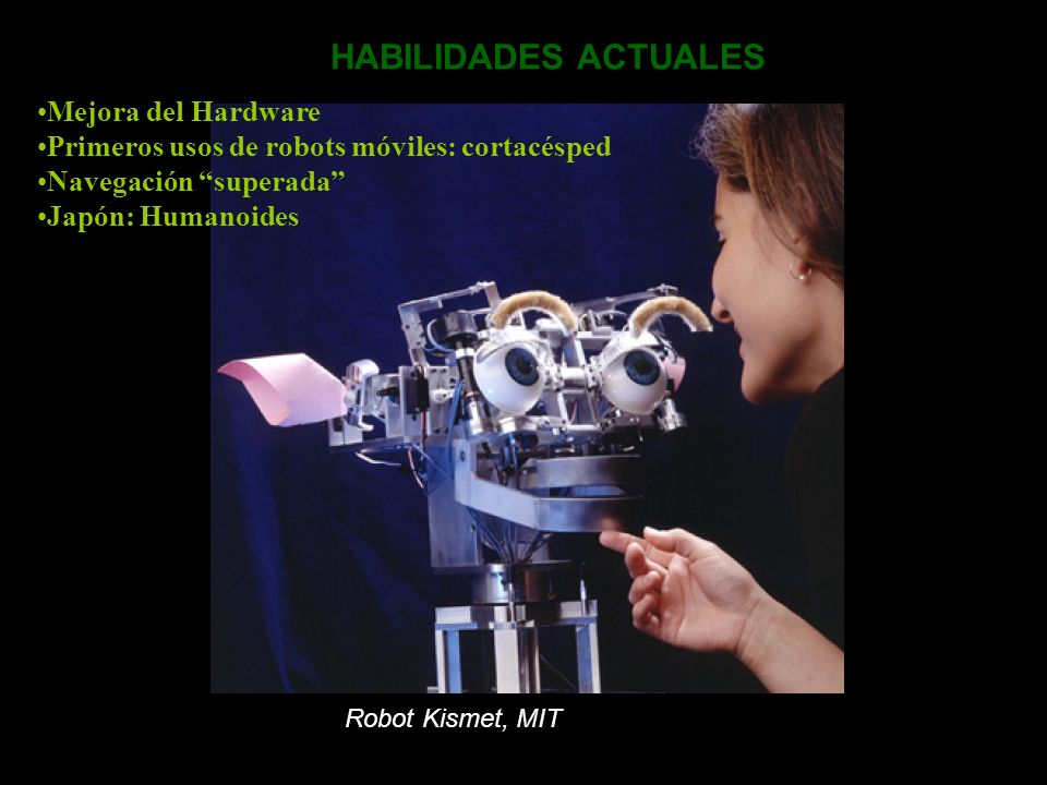 HABILIDADES ACTUALES Mejora del Hardware Primeros usos de robots móviles: cortacésped Navegación superada Japón: Humanoides Robot Kismet, MIT