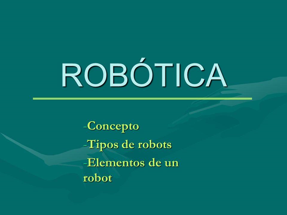 ROBÓTICA -Concepto -Tipos de robots -Elementos de un robot
