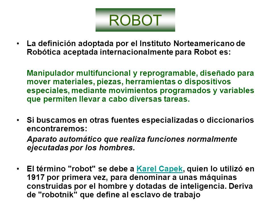 ROBOT La definición adoptada por el Instituto Norteamericano de Robótica aceptada internacionalmente para Robot es: Manipulador multifuncional y repro