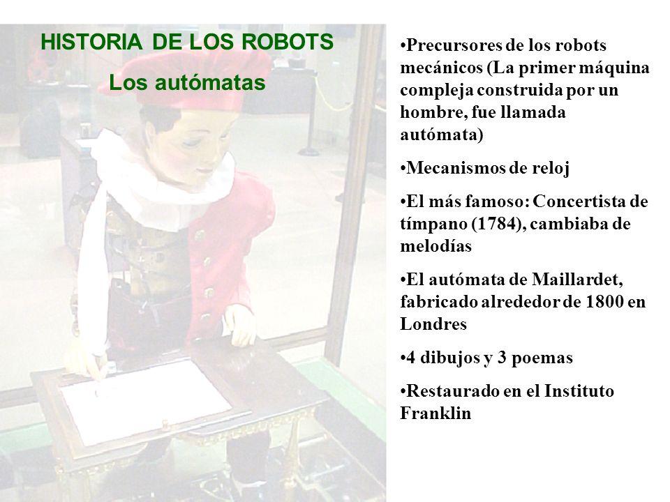 HISTORIA DE LOS ROBOTS Los autómatas Precursores de los robots mecánicos (La primer máquina compleja construida por un hombre, fue llamada autómata) M
