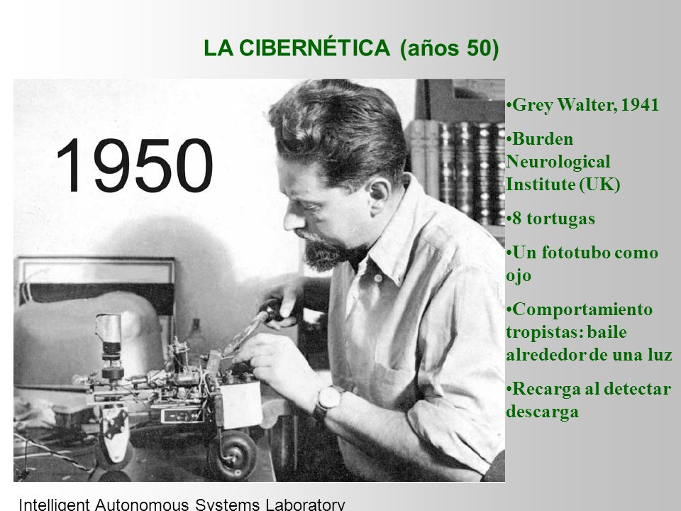LA CIBERNÉTICA (años 50) Grey Walter, 1941 Burden Neurological Institute (UK) 8 tortugas Un fototubo como ojo Comportamiento tropistas: baile alrededor de una luz Recarga al detectar descarga Intelligent Autonomous Systems Laboratory