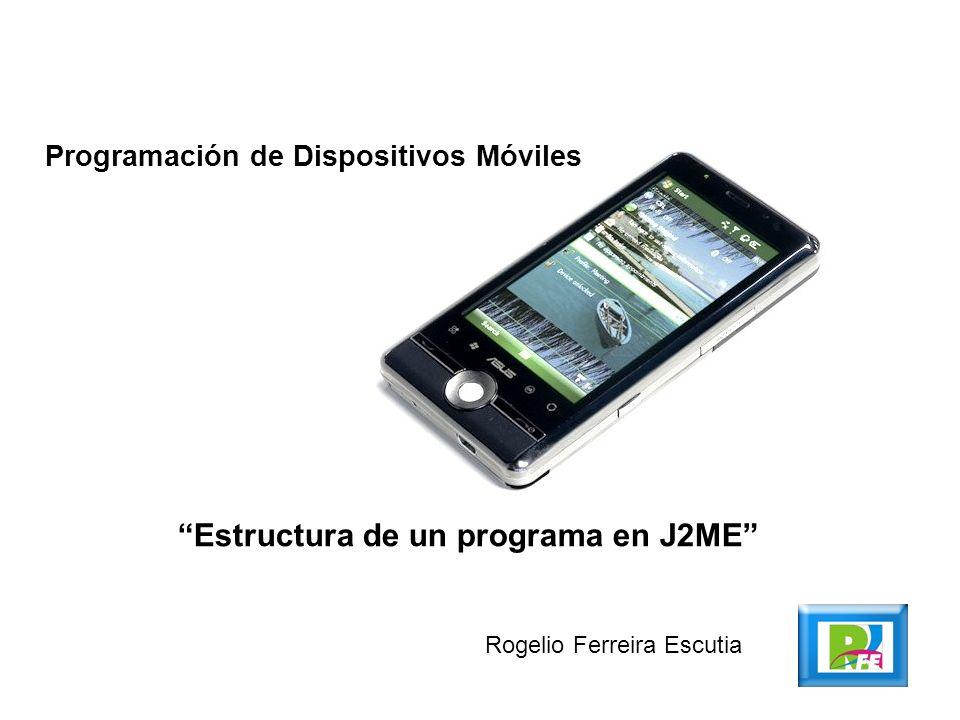 Programación de Dispositivos Móviles Estructura de un programa en J2ME Rogelio Ferreira Escutia