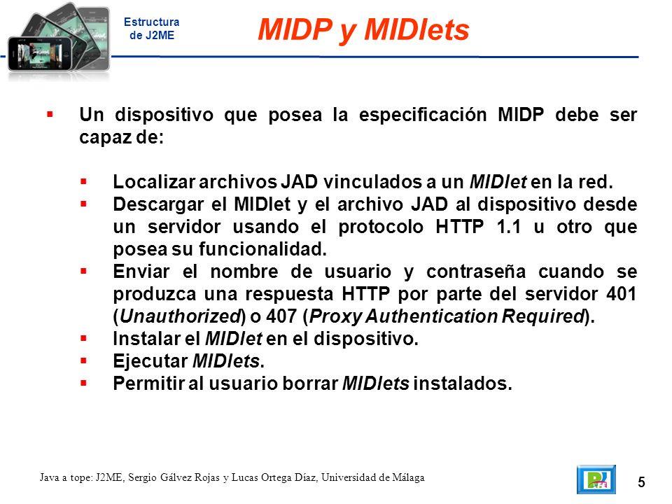 5 Java a tope: J2ME, Sergio Gálvez Rojas y Lucas Ortega Díaz, Universidad de Málaga MIDP y MIDlets Un dispositivo que posea la especificación MIDP debe ser capaz de: Localizar archivos JAD vinculados a un MIDlet en la red.