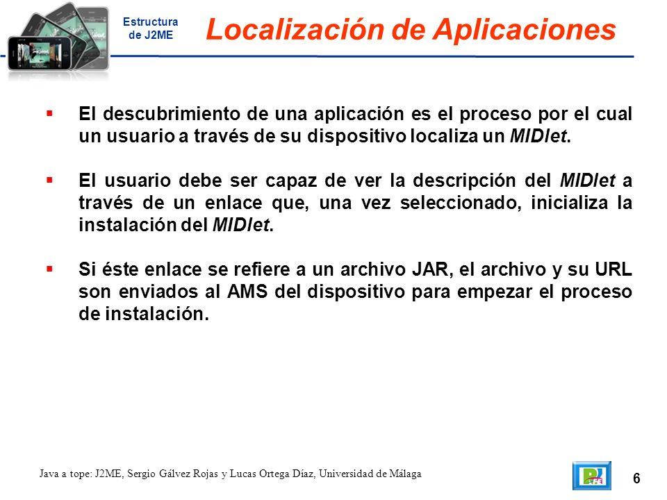 6 Java a tope: J2ME, Sergio Gálvez Rojas y Lucas Ortega Díaz, Universidad de Málaga Localización de Aplicaciones El descubrimiento de una aplicación es el proceso por el cual un usuario a través de su dispositivo localiza un MIDlet.