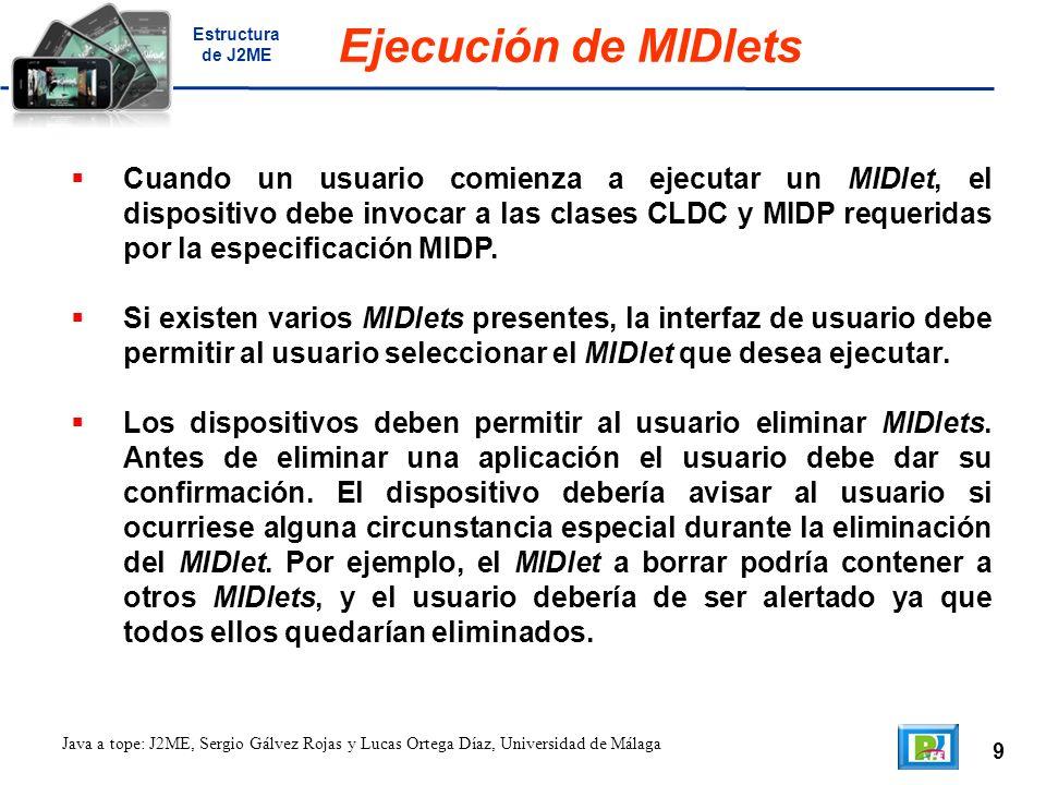 9 Java a tope: J2ME, Sergio Gálvez Rojas y Lucas Ortega Díaz, Universidad de Málaga Ejecución de MIDlets Cuando un usuario comienza a ejecutar un MIDlet, el dispositivo debe invocar a las clases CLDC y MIDP requeridas por la especificación MIDP.