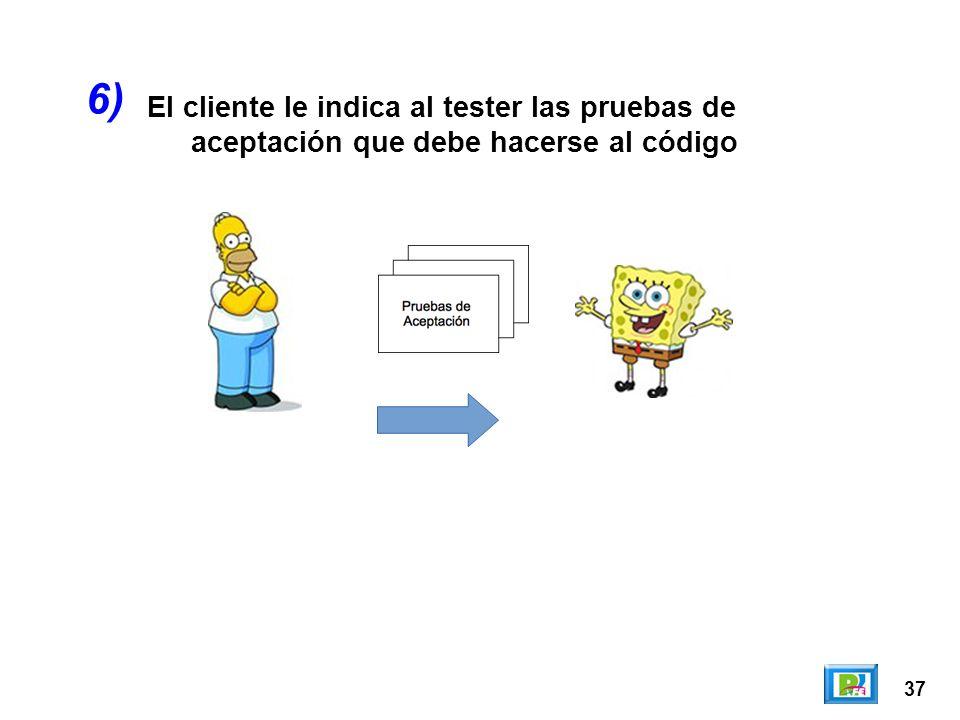 37 El cliente le indica al tester las pruebas de aceptación que debe hacerse al código 6)