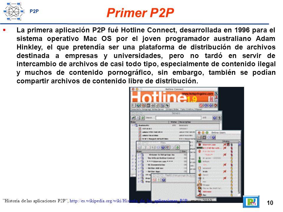 10 Primer P2P La primera aplicación P2P fué Hotline Connect, desarrollada en 1996 para el sistema operativo Mac OS por el joven programador australiano Adam Hinkley, el que pretendía ser una plataforma de distribución de archivos destinada a empresas y universidades, pero no tardó en servir de intercambio de archivos de casi todo tipo, especialmente de contenido ilegal y muchos de contenido pornográfico, sin embargo, también se podían compartir archivos de contenido libre de distribución.