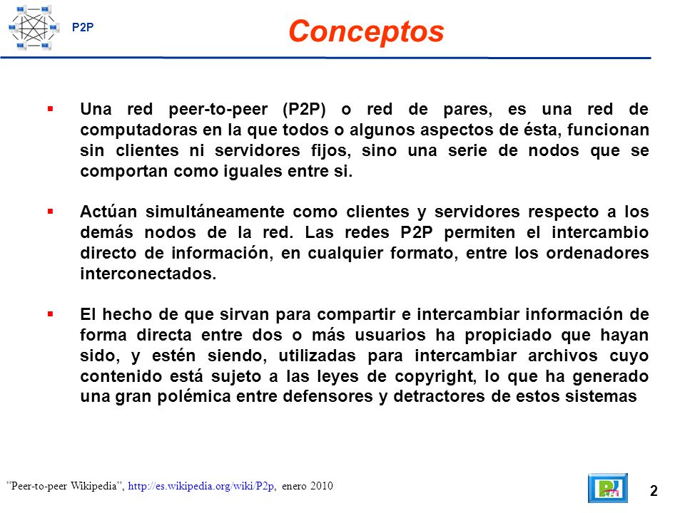 2 Peer-to-peer Wikipedia, http://es.wikipedia.org/wiki/P2p, enero 2010 Conceptos Una red peer-to-peer (P2P) o red de pares, es una red de computadoras en la que todos o algunos aspectos de ésta, funcionan sin clientes ni servidores fijos, sino una serie de nodos que se comportan como iguales entre si.