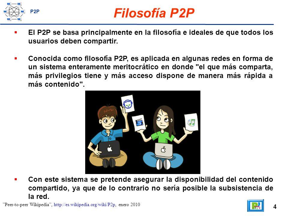 4 Filosofía P2P El P2P se basa principalmente en la filosofía e ideales de que todos los usuarios deben compartir.