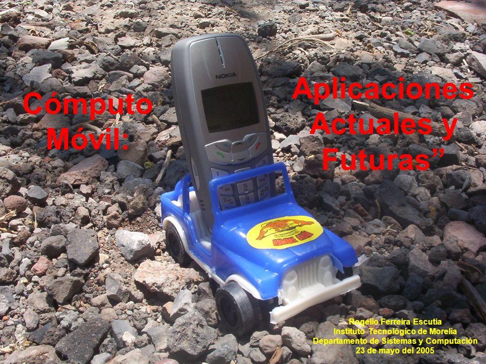 Cómputo Móvil: Rogelio Ferreira Escutia Instituto Tecnológico de Morelia Departamento de Sistemas y Computación 23 de mayo del 2005 Aplicaciones Actuales y Futuras