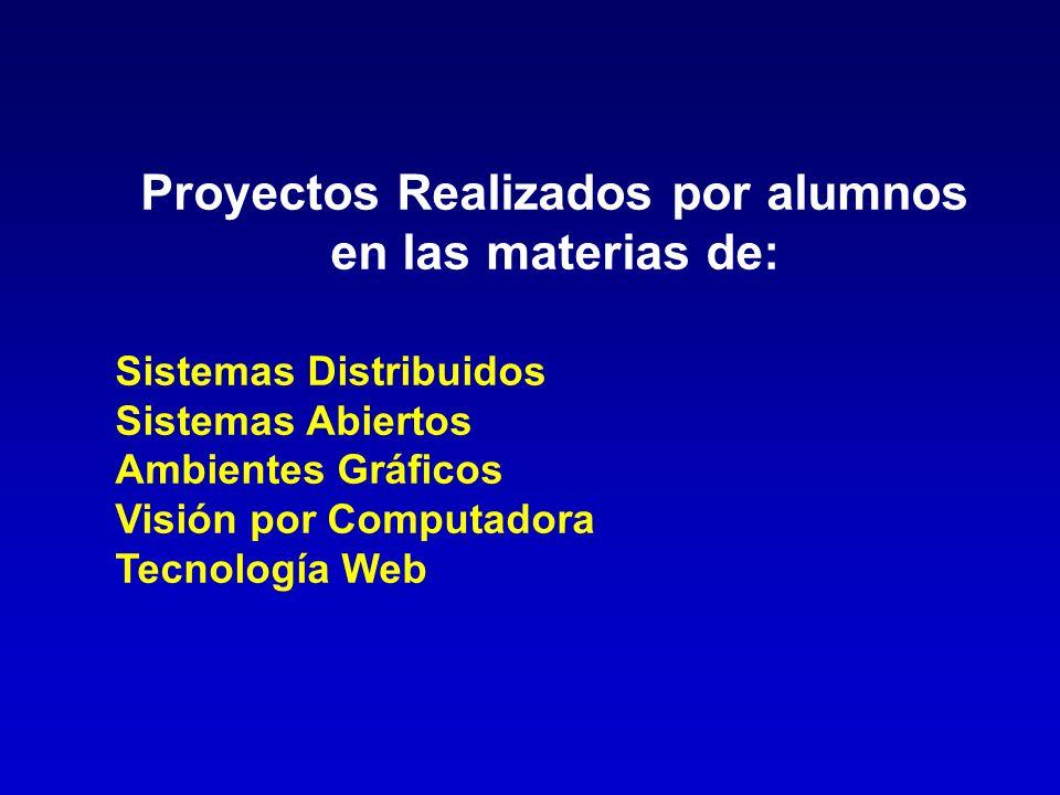 Proyectos Realizados por alumnos en las materias de: Sistemas Distribuidos Sistemas Abiertos Ambientes Gráficos Visión por Computadora Tecnología Web