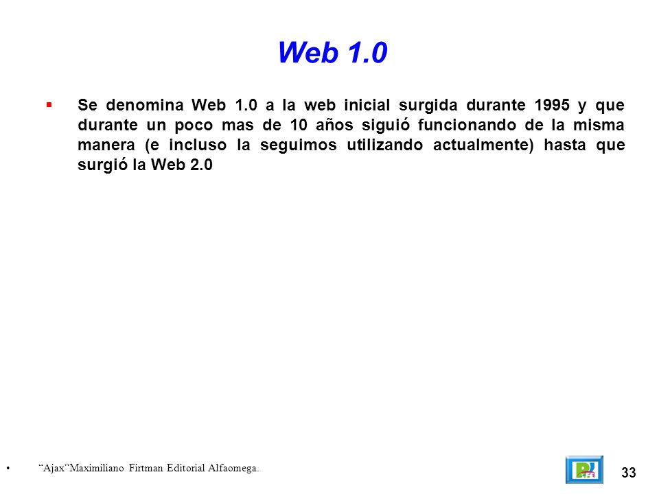 33 AjaxMaximiliano Firtman Editorial Alfaomega. Web 1.0 Se denomina Web 1.0 a la web inicial surgida durante 1995 y que durante un poco mas de 10 años