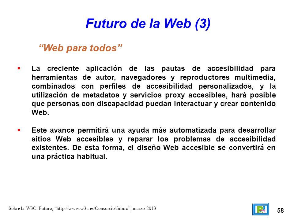 58 Sobre la W3C: Futuro, http://www.w3c.es/Consorcio/futuro, marzo 2013 Futuro de la Web (3) La creciente aplicación de las pautas de accesibilidad pa