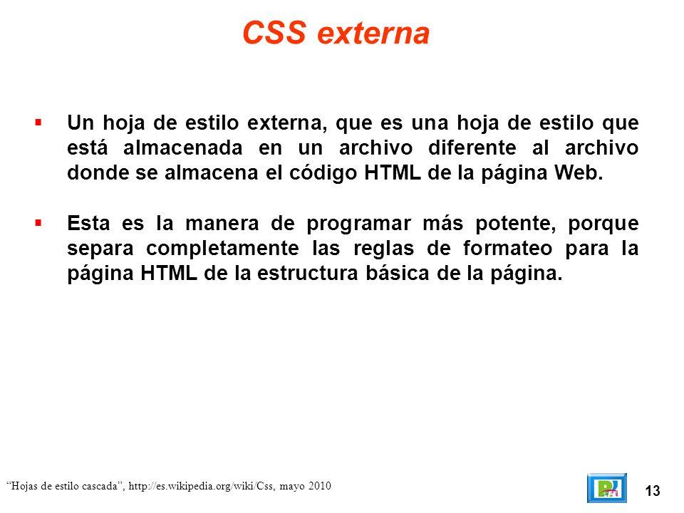 13 Hojas de estilo cascada, http://es.wikipedia.org/wiki/Css, mayo 2010 CSS externa Un hoja de estilo externa, que es una hoja de estilo que está alma