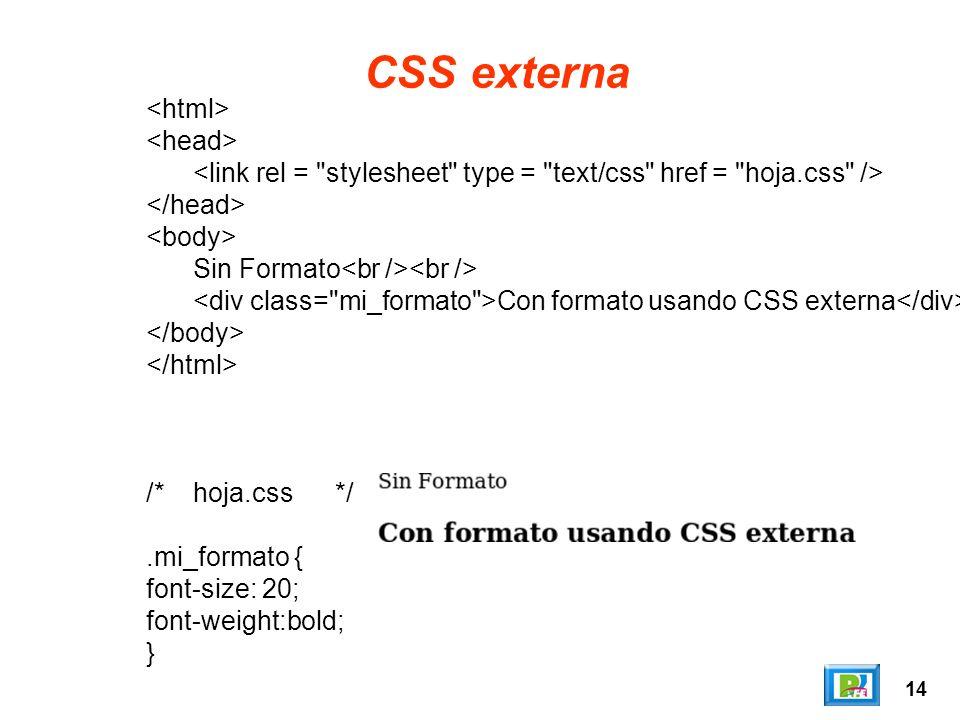 14 CSS externa Sin Formato Con formato usando CSS externa /*hoja.css*/.mi_formato { font-size: 20; font-weight:bold; }