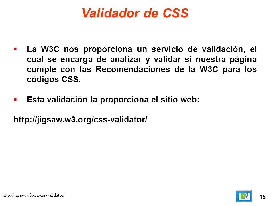15 http://jigsaw.w3.org/css-validator/ Validador de CSS La W3C nos proporciona un servicio de validación, el cual se encarga de analizar y validar si