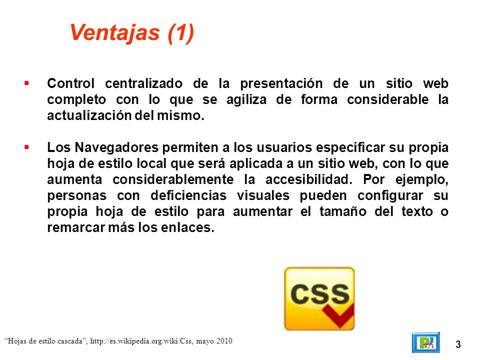 3 Hojas de estilo cascada, http://es.wikipedia.org/wiki/Css, mayo 2010 Ventajas (1) Control centralizado de la presentación de un sitio web completo c