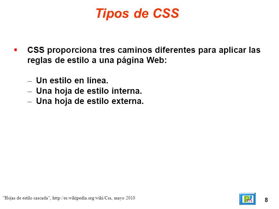 9 Hojas de estilo cascada, http://es.wikipedia.org/wiki/Css, mayo 2010 Estilo en Línea Un estilo en línea (inline), es un método para insertar el lenguaje de estilo de página, directamente, dentro de una etiqueta HTML.