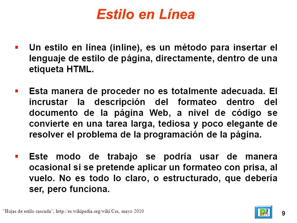 9 Hojas de estilo cascada, http://es.wikipedia.org/wiki/Css, mayo 2010 Estilo en Línea Un estilo en línea (inline), es un método para insertar el leng