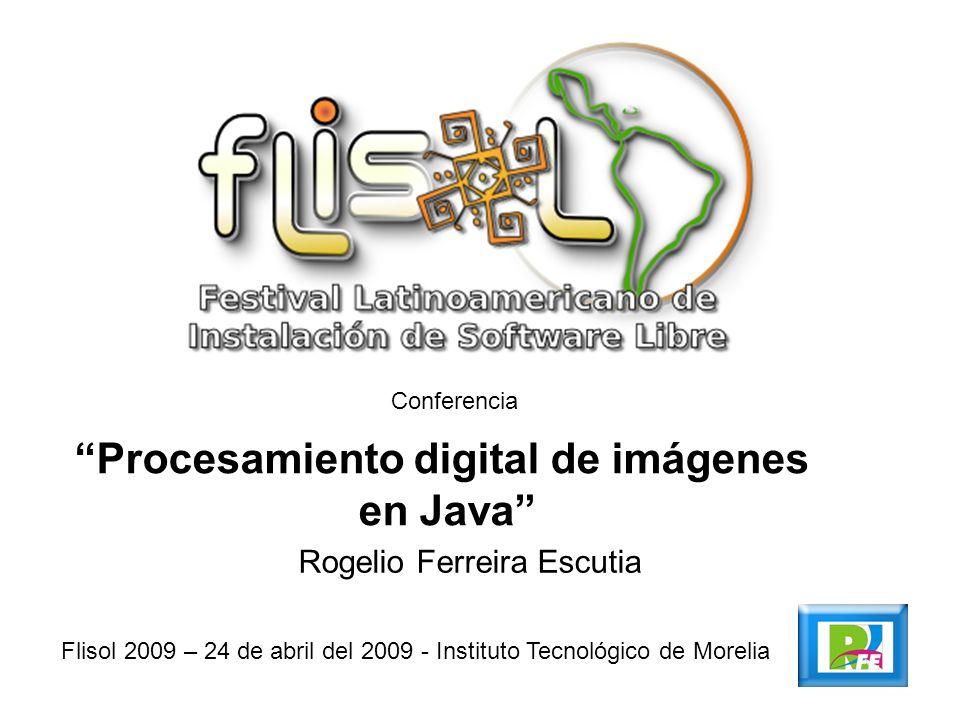 Conferencia Procesamiento digital de imágenes en Java Flisol 2009 – 24 de abril del 2009 - Instituto Tecnológico de Morelia Rogelio Ferreira Escutia