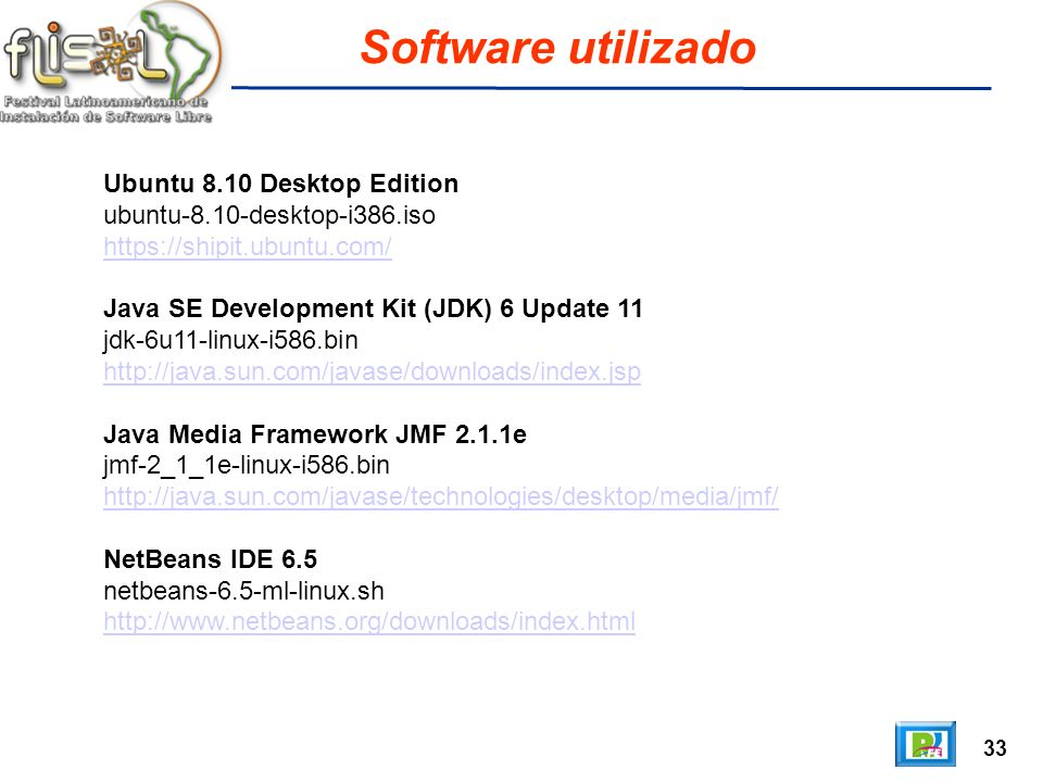 33 Software utilizado Ubuntu 8.10 Desktop Edition ubuntu-8.10-desktop-i386.iso https://shipit.ubuntu.com/ Java SE Development Kit (JDK) 6 Update 11 jdk-6u11-linux-i586.bin http://java.sun.com/javase/downloads/index.jsp Java Media Framework JMF 2.1.1e jmf-2_1_1e-linux-i586.bin http://java.sun.com/javase/technologies/desktop/media/jmf/ NetBeans IDE 6.5 netbeans-6.5-ml-linux.sh http://www.netbeans.org/downloads/index.html