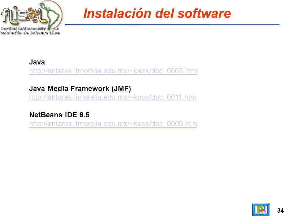 34 Instalación del software Java http://antares.itmorelia.edu.mx/~kaos/doc_0003.htm Java Media Framework (JMF) http://antares.itmorelia.edu.mx/~kaos/doc_0011.htm NetBeans IDE 6.5 http://antares.itmorelia.edu.mx/~kaos/doc_0009.htm