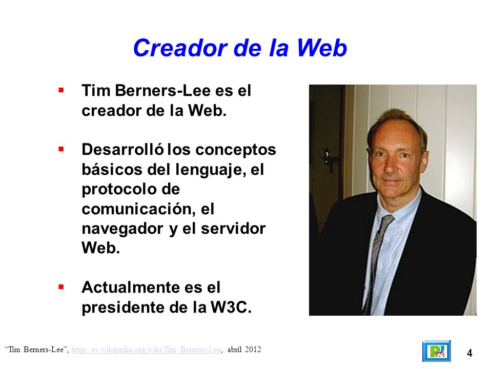 4 Tim Berners-Lee, http://es.wikipedia.org/wiki/Tim_Berners-Lee, abril 2012http://es.wikipedia.org/wiki/Tim_Berners-Lee Creador de la Web Tim Berners-Lee es el creador de la Web.